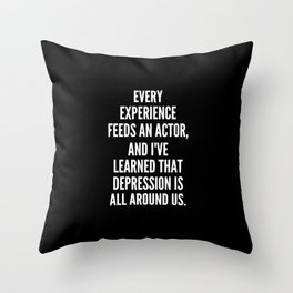 Every experience feeds an actor and I ve learned that depression is all around us Throw Pillow