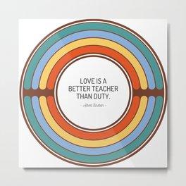 Love is a better teacher than duty Metal Print