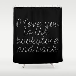 I Love You To The Bookstore And Back (inverted) Shower Curtain