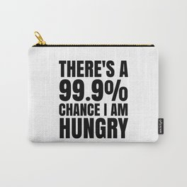 THERE'S A 99.9% PERCENT CHANCE I AM HUNGRY Carry-All Pouch