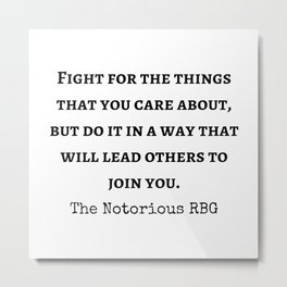 """the Notorious RBG - The Supreme Court Justice Ruth Bader Ginsburg quote """" Fight for the things that you care about, but do it in a way that will lead others to join you; Metal Print"""