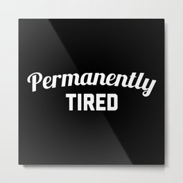 Permanently Tired Funny Quote Metal Print