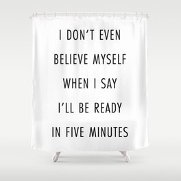 I Don't Even Believe Myself When I Say I'll Be Ready In Five Minutes Shower Curtain