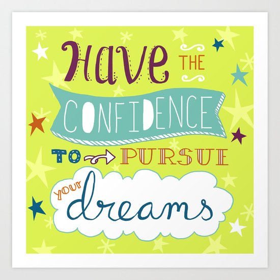Have the Confidence to Pursue Your Dreams Art Print