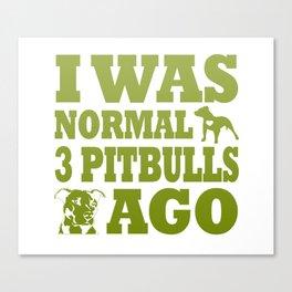 I Was Normal 3 Pitbulls Ago Canvas Print