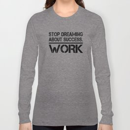 Stop Dreaming About Success - Work Hustle Motivation Fitness Workout Bodybuilding Long Sleeve T-shirt