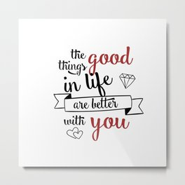 The good things in life are better with you Metal Print