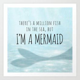 There's A Million Fish In The Sea, But I'm A Mermaid Art Print