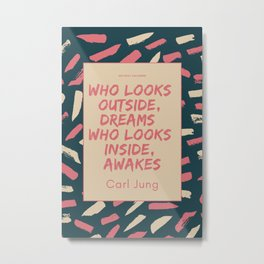 Carl Jung Quote   Who looks outside, dreams; who looks inside, awakes. Metal Print