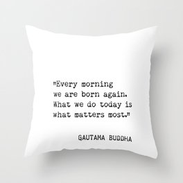 """Every morning we are born again. What we do today is what matters most."" Throw Pillow"