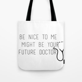 Be Nice To Me, I Might Be Your Future Doctor Tote Bag