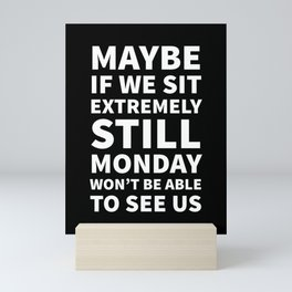 Maybe If We Sit Extremely Still Monday Won't Be Able To See Us (Black) Mini Art Print