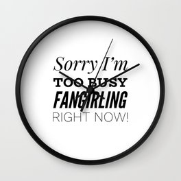 Sorry I'm Too Busy Fangirling Right Now! Wall Clock