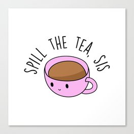 Spill The Tea, Sis Canvas Print