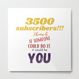 3500 youtube subscribers. I knew it, if someone Metal Print