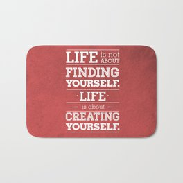 Life is not about finding yourself...Life is about creating yourself! Bath Mat