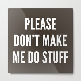 Please Don't Make Me Do Stuff Metal Print