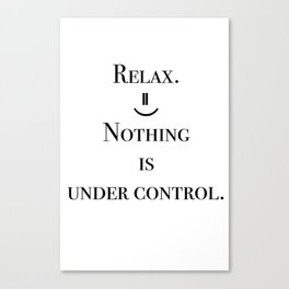 Relax. Nothing is under control. Canvas Print