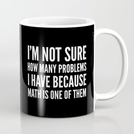 I'M NOT SURE HOW MANY PROBLEMS I HAVE BECAUSE MATH IS ONE OF THEM (Black & White) Coffee Mug