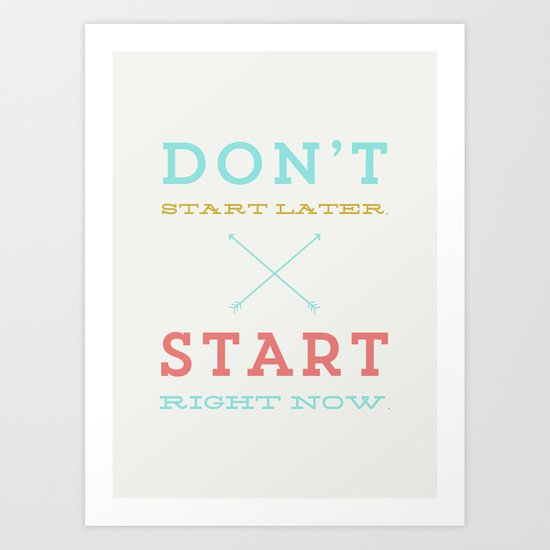Don't start later, start right now Art Print