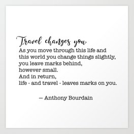 Travel quote - Anthony Bourdain - Travel changes you Art Print