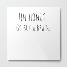 Oh honey go buy a brain funny quote gift Metal Print