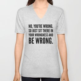 NO, YOU'RE WRONG. SO JUST SIT THERE IN YOUR WRONGNESS AND BE WRONG. Unisex V-Neck