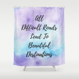 All difficult roads lead to beautiful destinations Shower Curtain