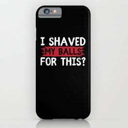 I Shaved My Balls For This   Men's Humor Gift iPhone Case