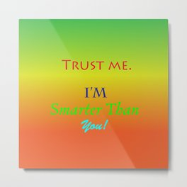 Trust Me, I'm smarter than you! Metal Print