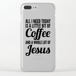 All I Need Today Is a Little Bit of Coffee and a Whole Lot of Jesus Clear iPhone Case