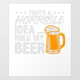 That's A Horrible Idea Hold My Beer Art Print