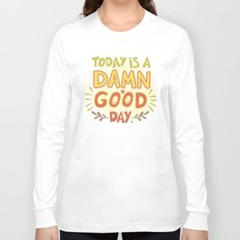 Today is a damn good day! Long Sleeve T-shirt