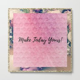 Make today yours! Metal Print