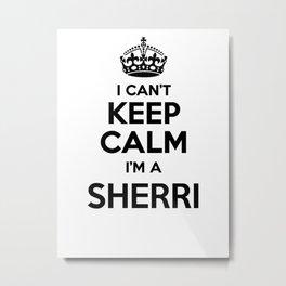 I cant keep calm I am a SHERRI Metal Print
