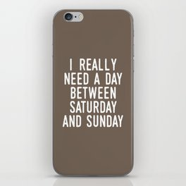 I REALLY NEED A DAY BETWEEN SATURDAY AND SUNDAY (Brown) iPhone Skin