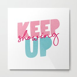 Keep Showing Up pink and blue motivational typography poster bedroom wall home decor Metal Print