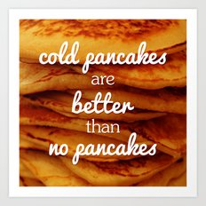 Cold pancakes are better than no pancakes Art Print