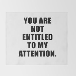 YOU ARE NOT ENTITLED TO MY ATTENTION. Throw Blanket