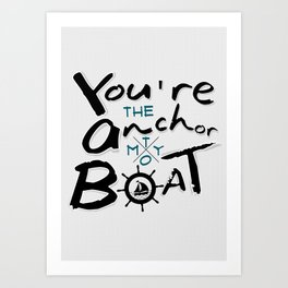 Your The Anchor To My Boat Art Print