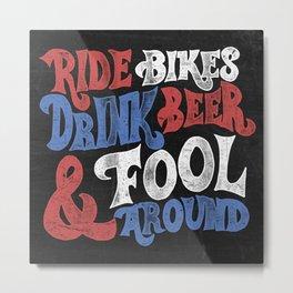 Ride Bikes Drink Beer & Fool Around Metal Print