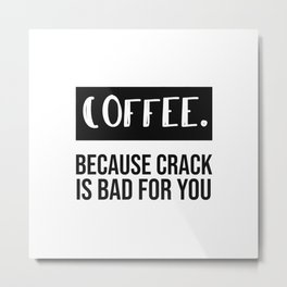 coffee because crack is bad for you. Metal Print