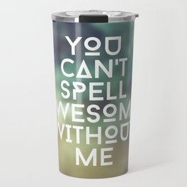 You can't spell awesome without me Travel Mug