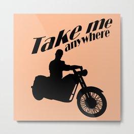 Take me anywhere Metal Print