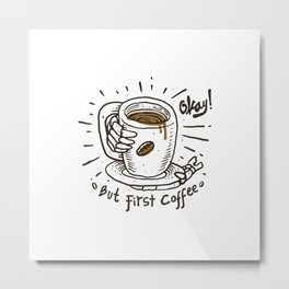 Okay! But First Coffee Metal Print