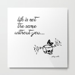 Life is not the same without you Metal Print