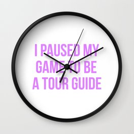 I Paused My Game To Be A Tour Guide Design Wall Clock