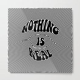 Nothing is Real Metal Print