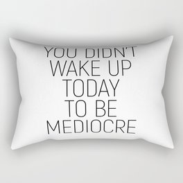 You didn't wake up today to be mediocre #minimalism #quotes #motivational Rectangular Pillow