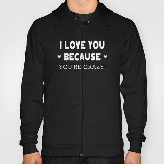 I Love You Because You're Crazy! Hoody